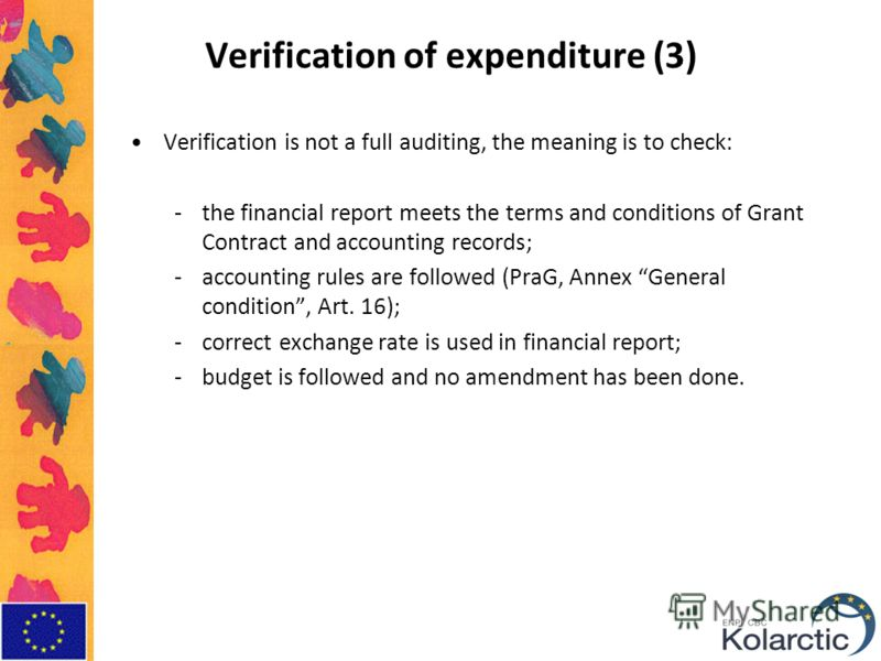 Verification of expenditure (3) Verification is not a full auditing, the meaning is to check: -the financial report meets the terms and conditions of Grant Contract and accounting records; -accounting rules are followed (PraG, Annex General condition