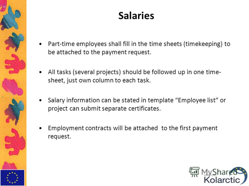 Salaries Part-time employees shall fill in the time sheets (timekeeping) to be attached to the payment request. All tasks (several projects) should be followed up in one time- sheet, just own column to each task. Salary information can be stated in t