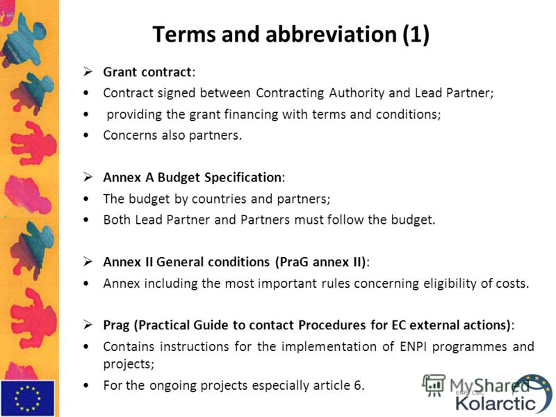 Terms and abbreviation (1) Grant contract: Contract signed between Contracting Authority and Lead Partner; providing the grant financing with terms and conditions; Concerns also partners. Annex A Budget Specification: The budget by countries and part