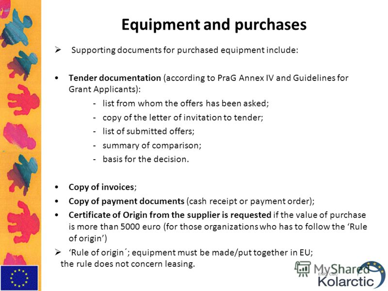 Equipment and purchases Supporting documents for purchased equipment include: Tender documentation (according to PraG Annex IV and Guidelines for Grant Applicants): -list from whom the offers has been asked; -copy of the letter of invitation to tende