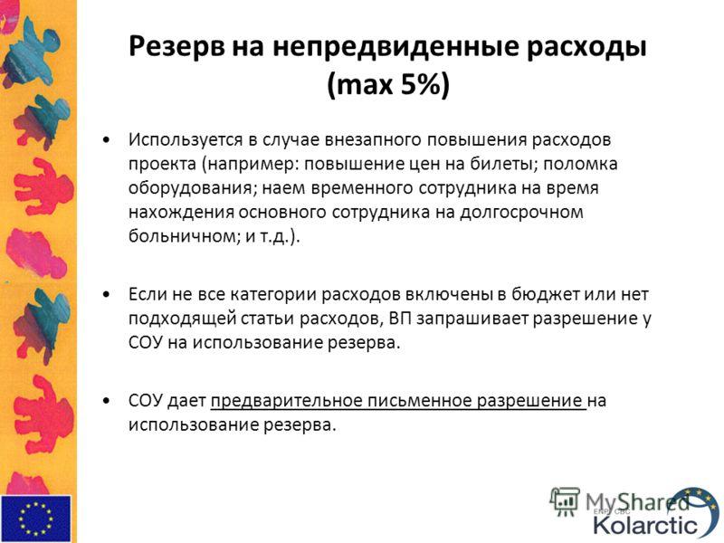 Резерв на непредвиденные расходы (max 5%) Используется в случае внезапного повышения расходов проекта (например: повышение цен на билеты; поломка оборудования; наем временного сотрудника на время нахождения основного сотрудника на долгосрочном больни