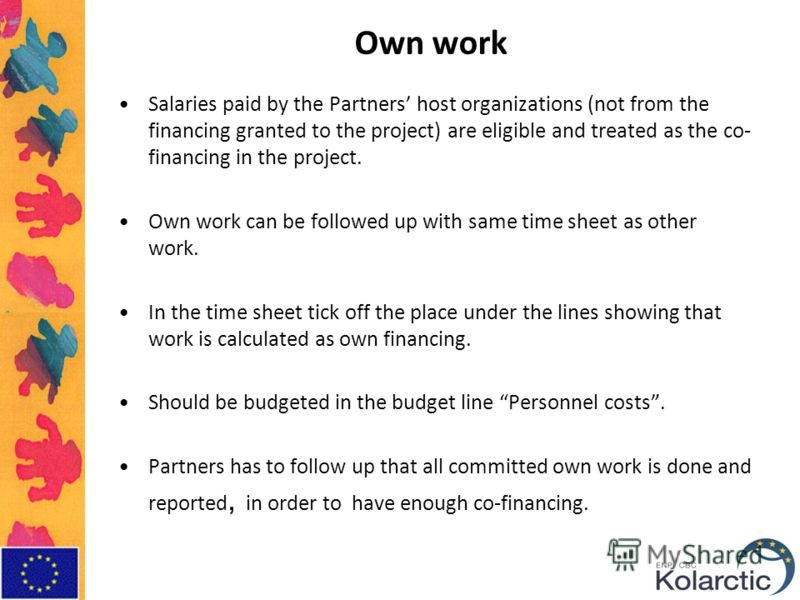 Own work Salaries paid by the Partners host organizations (not from the financing granted to the project) are eligible and treated as the co- financing in the project. Own work can be followed up with same time sheet as other work. In the time sheet