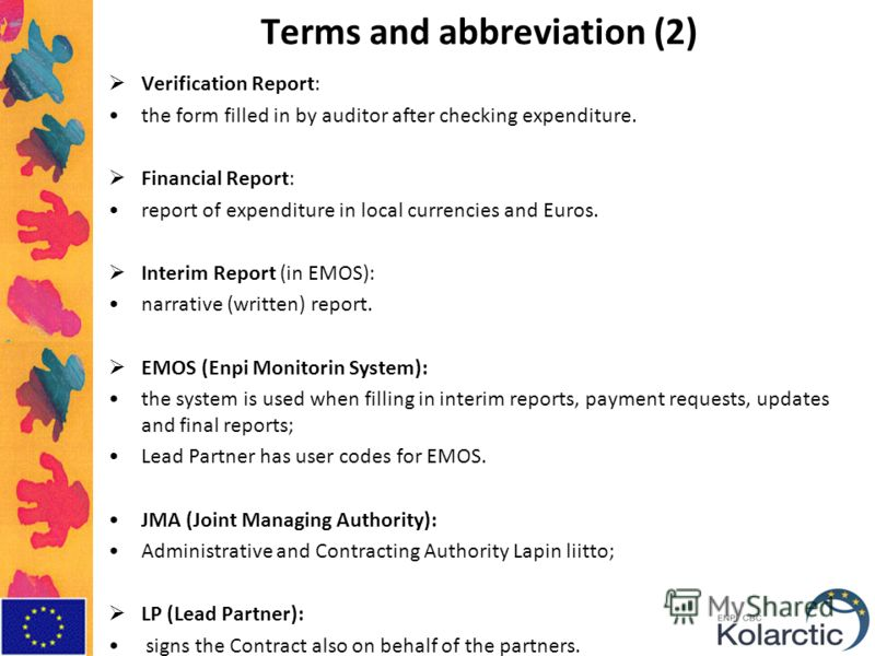 Terms and abbreviation (2) Verification Report: the form filled in by auditor after checking expenditure. Financial Report: report of expenditure in local currencies and Euros. Interim Report (in EMOS): narrative (written) report. EMOS (Enpi Monitori