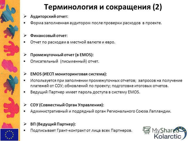 Терминология и сокращения (2) Аудиторский отчет: Форма заполненная аудитором после проверки расходов в проекте. Финансовый отчет: Отчет по расходам в местной валюте и евро. Промежуточный отчет (в EMOS): Описательный (письменный) отчет. EMOS (ИЕСП мон