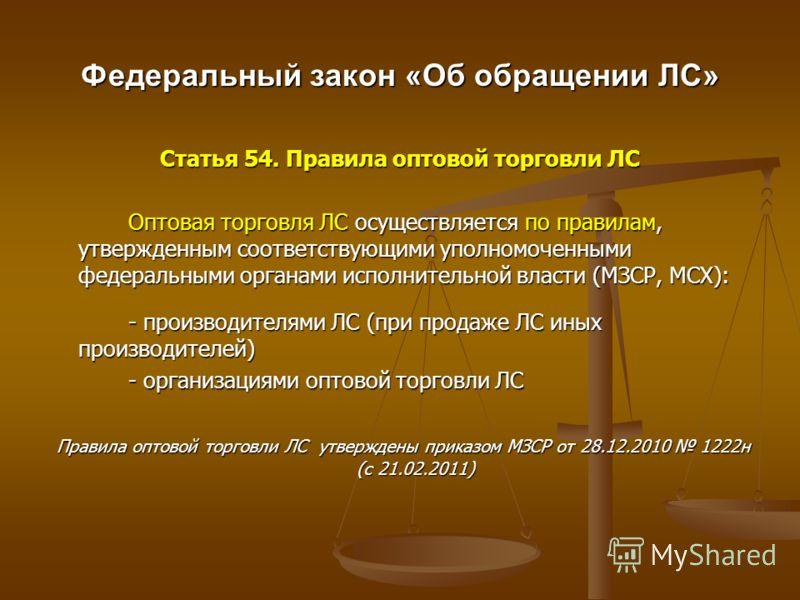 Федеральный закон «Об обращении ЛС» Статья 54. Правила оптовой торговли ЛС Оптовая торговля ЛС осуществляется по правилам, утвержденным соответствующими уполномоченными федеральными органами исполнительной власти (МЗСР, МСХ): - производителями ЛС (пр