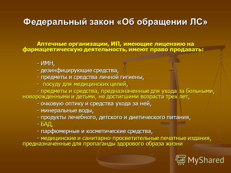 Федеральный закон «Об обращении ЛС» Аптечные организации, ИП, имеющие лицензию на фармацевтическую деятельность, имеют право продавать: - ИМН, - дезинфицирующие средства, - предметы и средства личной гигиены, - посуду для медицинских целей, - предмет