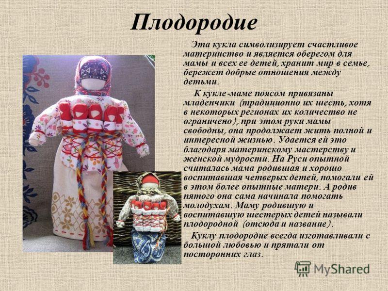 Плодородие Эта кукла символизирует счастливое материнство и является оберегом для мамы и всех ее детей, хранит мир в семье, бережет добрые отношения между детьми. К кукле - маме поясом привязаны младенчики ( традиционно их шесть, хотя в некоторых рег