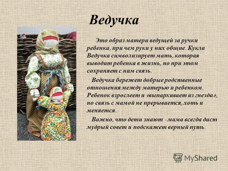Ведучка Это образ матери ведущей за ручки ребенка, при чем руки у них общие. Кукла Ведучка символизирует мать, которая выводит ребенка в жизнь, но при этом сохраняет с ним связь. Ведучка бережет добрые родственные отношения между матерью и ребенком.