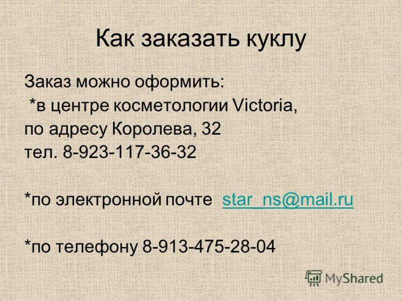 Как заказать куклу Заказ можно оформить: *в центре косметологии Victoria, по адресу Королева, 32 тел. 8-923-117-36-32 *по электронной почте star_ns@mail.rustar_ns@mail.ru *по телефону 8-913-475-28-04