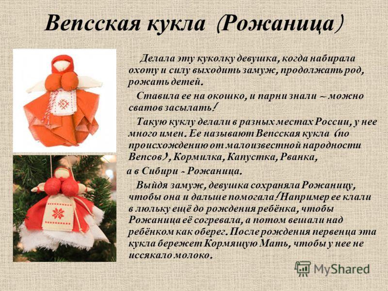 Вепсская кукла ( Рожаница ) Делала эту куколку девушка, когда набирала охоту и силу выходить замуж, продолжать род, рожать детей. Ставила ее на окошко, и парни знали – можно сватов засылать ! Такую куклу делали в разных местах России, у нее много име
