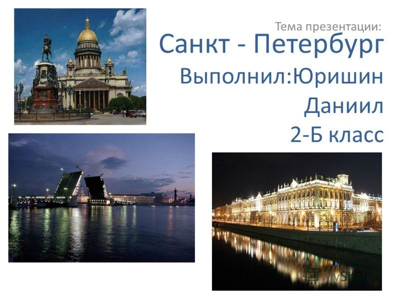 Санкт - Петербург Выполнил:Юришин Даниил 2-Б класс Тема презентации: