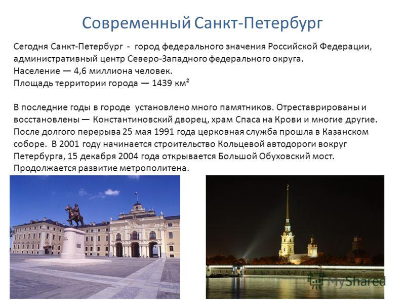Современный Санкт-Петербург Сегодня Санкт-Петербург - город федерального значения Российской Федерации, административный центр Северо-Западного федерального округа. Население 4,6 миллиона человек. Площадь территории города 1439 км² В последние годы в