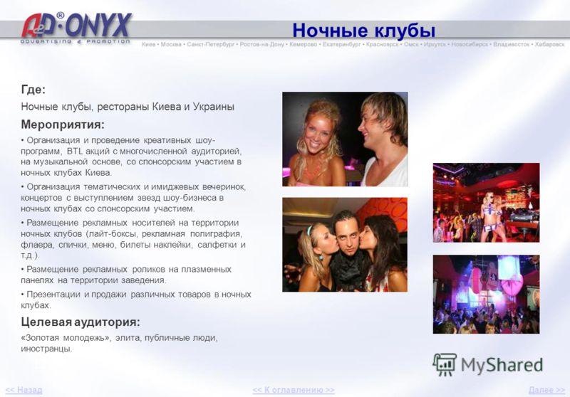 Ночные клубы 12 Где: Ночные клубы, рестораны Киева и Украины Мероприятия: Организация и проведение креативных шоу- программ, BTL акций с многочисленной аудиторией, на музыкальной основе, со спонсорским участием в ночных клубах Киева. Организация тема