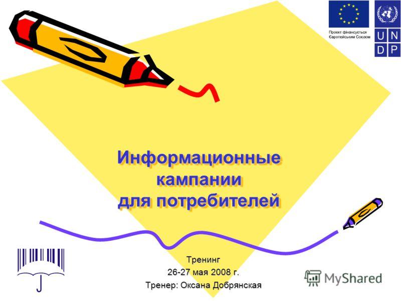 Информационные кампании для потребителей Тренинг 26-27 мая 2008 г. Тренер: Оксана Добрянская