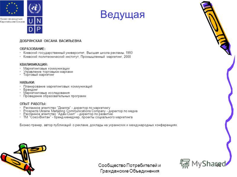 Сообщество Потребителей и Гражданские Объединения 44 Ведущая ДОБРЯНСКАЯ ОКСАНА ВАСИЛЬЕВНА ОБРАЗОВАНИЕ: · Киевский государственный университет, Высшая школа рекламы, 1993 · Киевский политехнический институт, Промышленный маркетинг, 2000 КВАЛИФИКАЦИЯ: