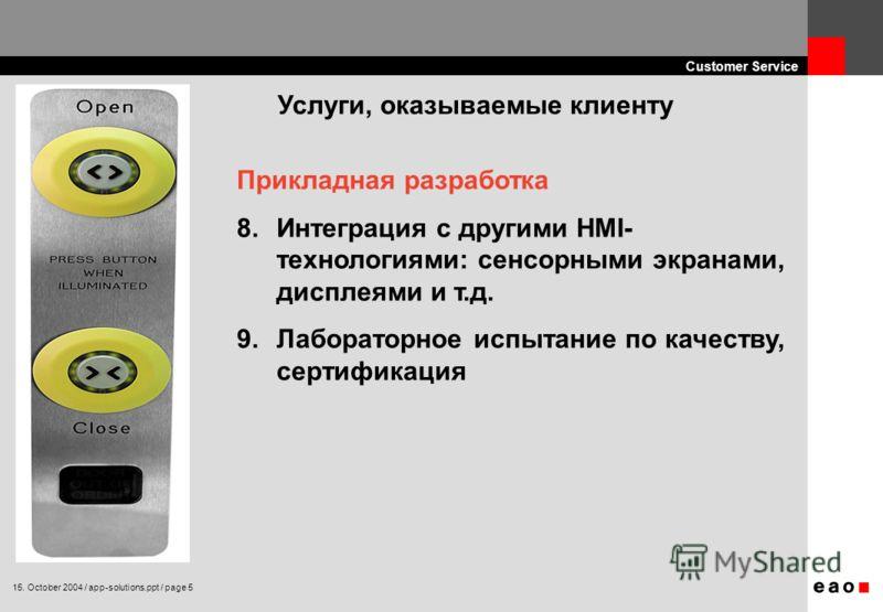 15. October 2004 / app-solutions.ppt / page 5 Customer Service Прикладная разработка 8.Интеграция с другими HMI- технологиями: сенсорными экранами, дисплеями и т.д. 9.Лабораторное испытание по качеству, сертификация Услуги, оказываемые клиенту