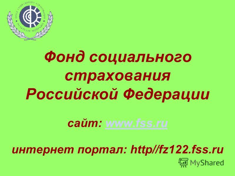 Фонд социального страхования Российской Федерации сайт: www.fss.ru интернет портал: http//fz122.fss.ruwww.fss.ru
