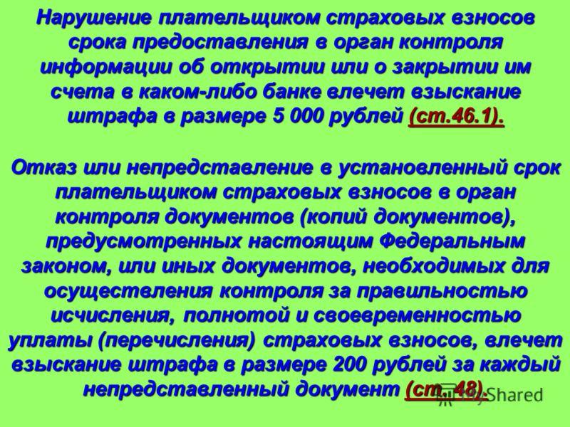 Нарушение плательщиком страховых взносов срока предоставления в орган контроля информации об открытии или о закрытии им счета в каком-либо банке влечет взыскание штрафа в размере 5 000 рублей (ст.46.1). Отказ или непредставление в установленный срок