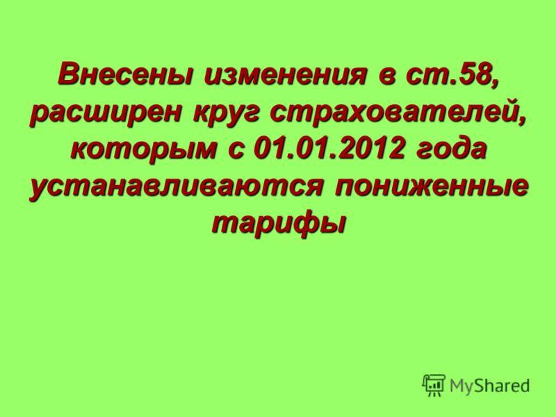 Внесены изменения в ст.58, расширен круг страхователей, которым с 01.01.2012 года устанавливаются пониженные тарифы