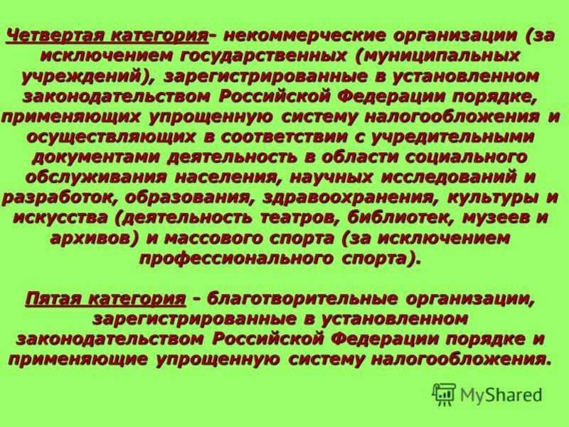 Четвертая категория- некоммерческие организации (за исключением государственных (муниципальных учреждений), зарегистрированные в установленном законодательством Российской Федерации порядке, применяющих упрощенную систему налогообложения и осуществля