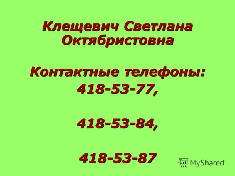 Клещевич Светлана Октябристовна Контактные телефоны: 418-53-77, 418-53-84,418-53-87