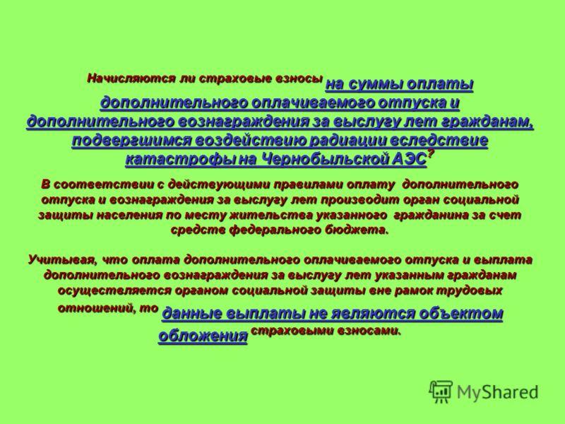 Начисляются ли страховые взносы на суммы оплаты дополнительного оплачиваемого отпуска и дополнительного вознаграждения за выслугу лет гражданам, подвергшимся воздействию радиации вследствие катастрофы на Чернобыльской АЭС ? В соответствии с действующ