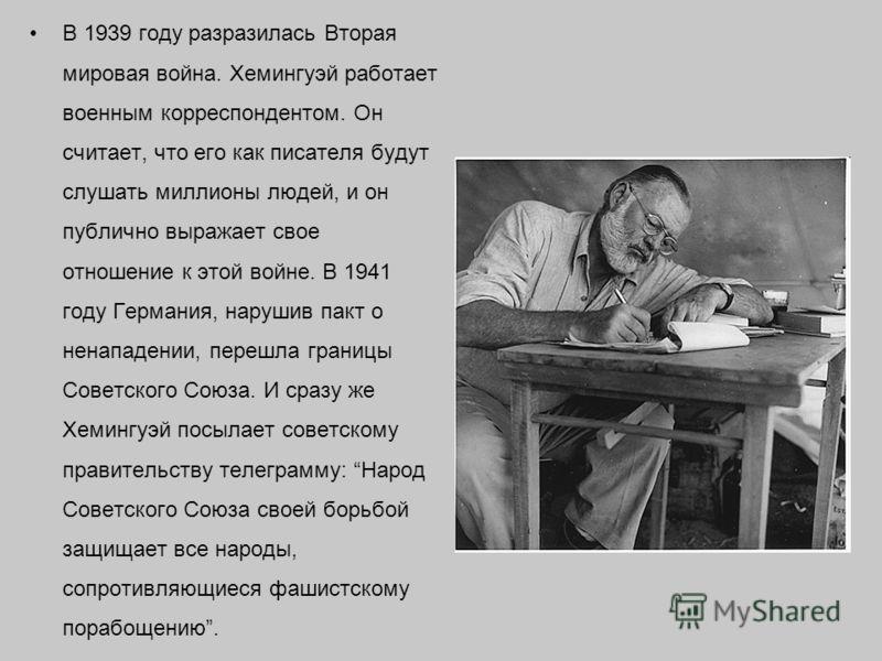 В 1939 году разразилась Вторая мировая война. Хемингуэй работает военным корреспондентом. Он считает, что его как писателя будут слушать миллионы людей, и он публично выражает свое отношение к этой войне. В 1941 году Германия, нарушив пакт о ненападе