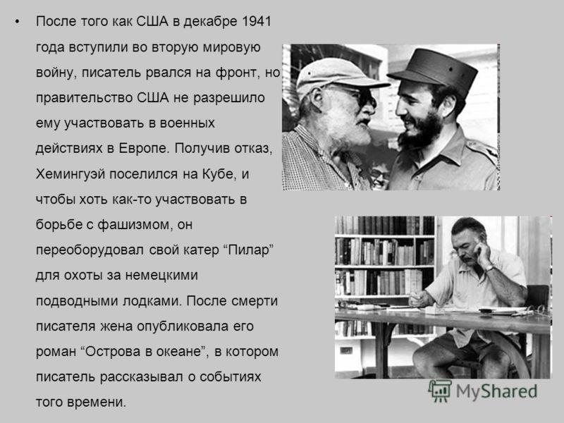 После того как США в декабре 1941 года вступили во вторую мировую войну, писатель рвался на фронт, но правительство США не разрешило ему участвовать в военных действиях в Европе. Получив отказ, Хемингуэй поселился на Кубе, и чтобы хоть как-то участво