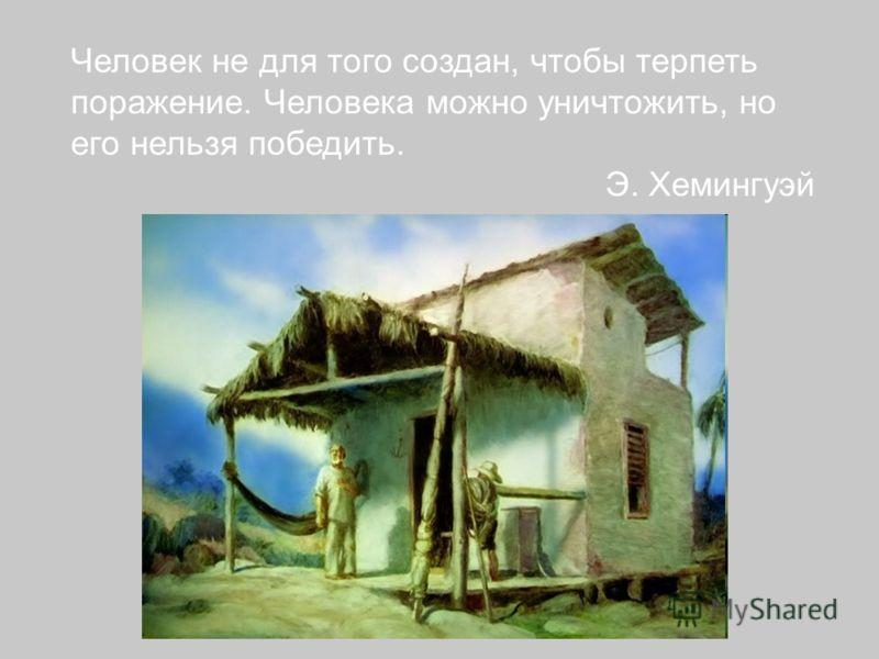 Человек не для того создан, чтобы терпеть поражение. Человека можно уничтожить, но его нельзя победить. Э. Хемингуэй