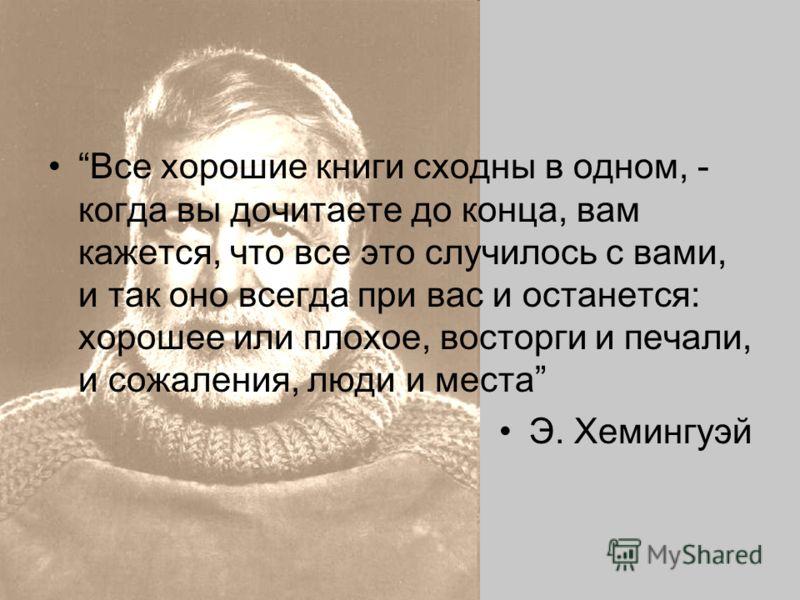 Все хорошие книги сходны в одном, - когда вы дочитаете до конца, вам кажется, что все это случилось с вами, и так оно всегда при вас и останется: хорошее или плохое, восторги и печали, и сожаления, люди и места Э. Хемингуэй