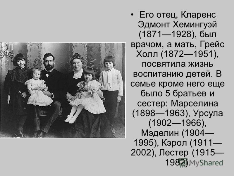 Его отец, Кларенс Эдмонт Хемингуэй (18711928), был врачом, а мать, Грейс Холл (18721951), посвятила жизнь воспитанию детей. В семье кроме него еще было 5 братьев и сестер: Марселина (18981963), Урсула (19021966), Мэделин (1904 1995), Кэрол (1911 2002