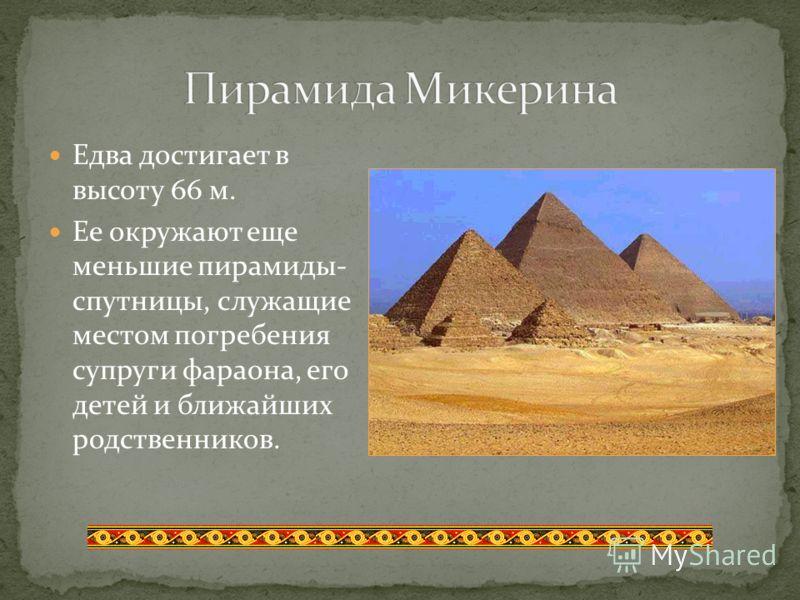 Едва достигает в высоту 66 м. Ее окружают еще меньшие пирамиды- спутницы, служащие местом погребения супруги фараона, его детей и ближайших родственников.