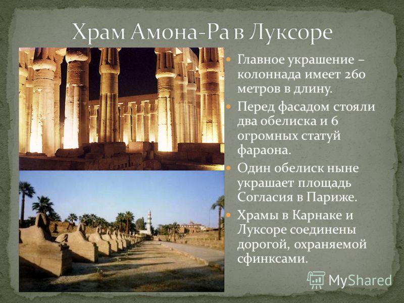 Главное украшение – колоннада имеет 260 метров в длину. Перед фасадом стояли два обелиска и 6 огромных статуй фараона. Один обелиск ныне украшает площадь Согласия в Париже. Храмы в Карнаке и Луксоре соединены дорогой, охраняемой сфинксами.