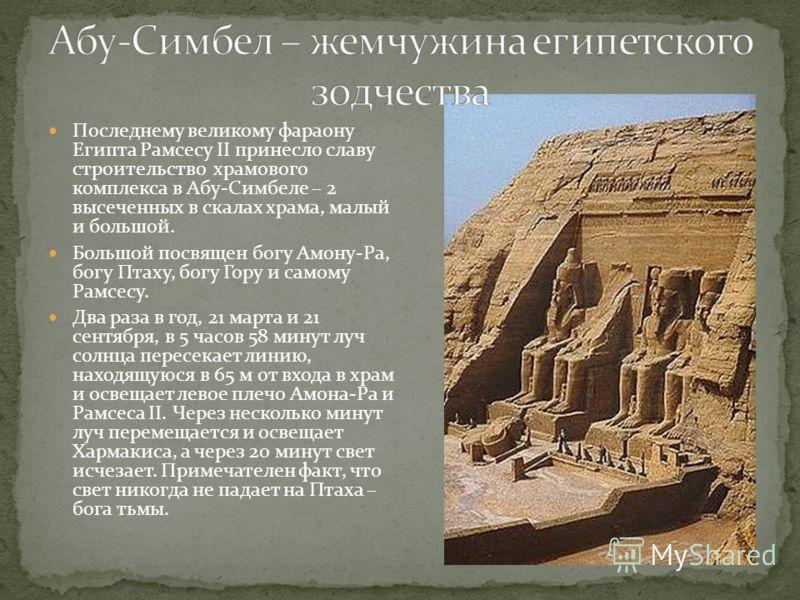 Последнему великому фараону Египта Рамсесу II принесло славу строительство храмового комплекса в Абу-Симбеле – 2 высеченных в скалах храма, малый и большой. Большой посвящен богу Амону-Ра, богу Птаху, богу Гору и самому Рамсесу. Два раза в год, 21 ма