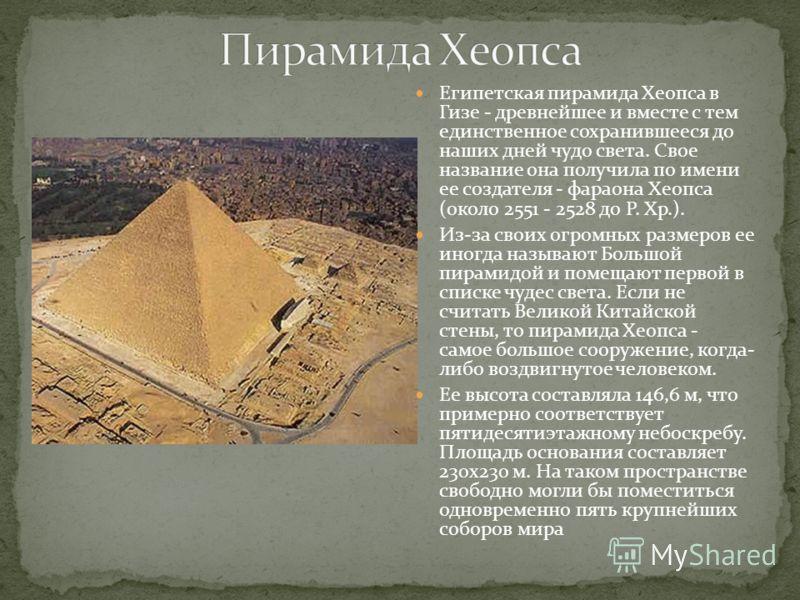 Египетская пирамида Хеопса в Гизе - древнейшее и вместе с тем единственное сохранившееся до наших дней чудо света. Свое название она получила по имени ее создателя - фараона Хеопса (около 2551 - 2528 до Р. Хр.). Из-за своих огромных размеров ее иногд