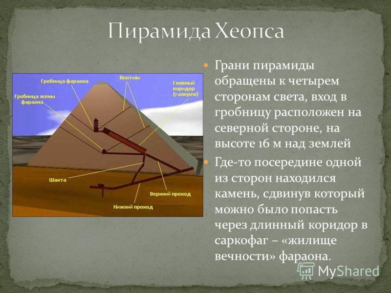 Грани пирамиды обращены к четырем сторонам света, вход в гробницу расположен на северной стороне, на высоте 16 м над землей Где-то посередине одной из сторон находился камень, сдвинув который можно было попасть через длинный коридор в саркофаг – «жил