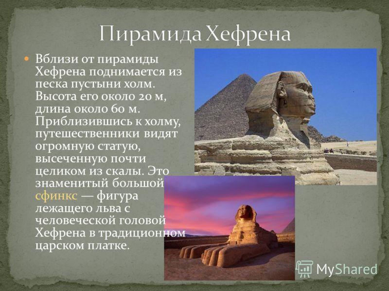 Вблизи от пирамиды Хефрена поднимается из песка пустыни холм. Высота его около 20 м, длина около 60 м. Приблизившись к холму, путешественники видят огромную статую, высеченную почти целиком из скалы. Это знаменитый большой сфинкс фигура лежащего льва