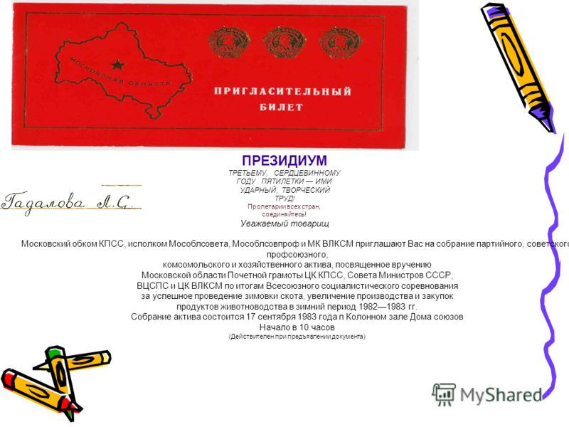 ПРЕЗИДИУМ ТРЕТЬЕМУ, СЕРДЦЕВИННОМУ ГОДУ ПЯТИЛЕТКИ ИМИ УДАРНЫЙ, ТВОРЧЕСКИЙ ТРУД! Пролетарии всех стран, соединяйтесь! Уважаемый товарищ Московский обком КПСС, исполком Мособлсовета, Мособлсовпроф и МК ВЛКСМ приглашают Вас на собрание партийного, советс