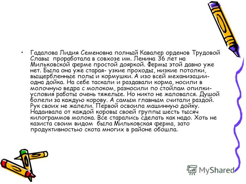 Гадалова Лидия Семеновна полный Кавалер орденов Трудовой Славы проработала в совхозе им. Ленина 36 лет на Мильковской ферме простой дояркой. Фермы это