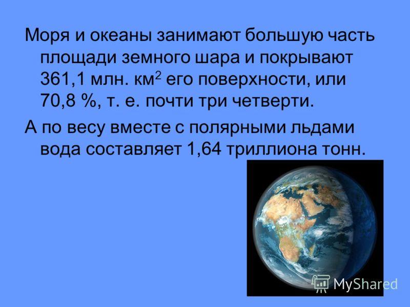 Моря и океаны занимают большую часть площади земного шара и покрывают 361,1 млн. км 2 его поверхности, или 70,8 %, т. е. почти три четверти. А по весу вместе с полярными льдами вода составляет 1,64 триллиона тонн.