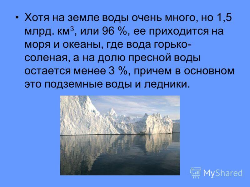 Хотя на земле воды очень много, но 1,5 млрд. км 3, или 96 %, ее приходится на моря и океаны, где вода горько- соленая, а на долю пресной воды остается менее 3 %, причем в основном это подземные воды и ледники.