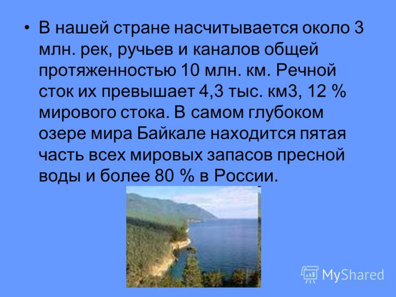 В нашей стране насчитывается около 3 млн. рек, ручьев и каналов общей протяженностью 10 млн. км. Речной сток их превышает 4,3 тыс. км3, 12 % мирового стока. В самом глубоком озере мира Байкале находится пятая часть всех мировых запасов пресной воды и