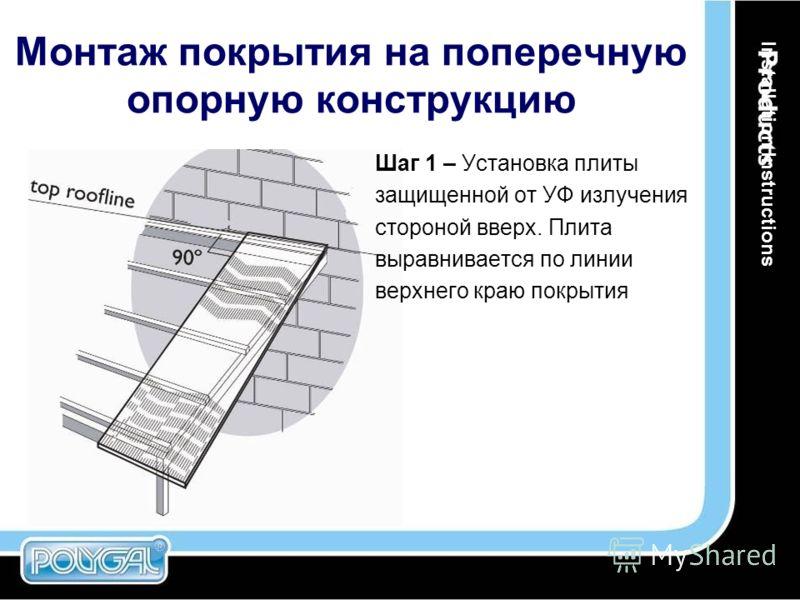 Монтаж покрытия на поперечную опорную конструкцию Шаг 1 – Установка плиты защищенной от УФ излучения стороной вверх. Плита выравнивается по линии верхнего краю покрытия Installation Instructions
