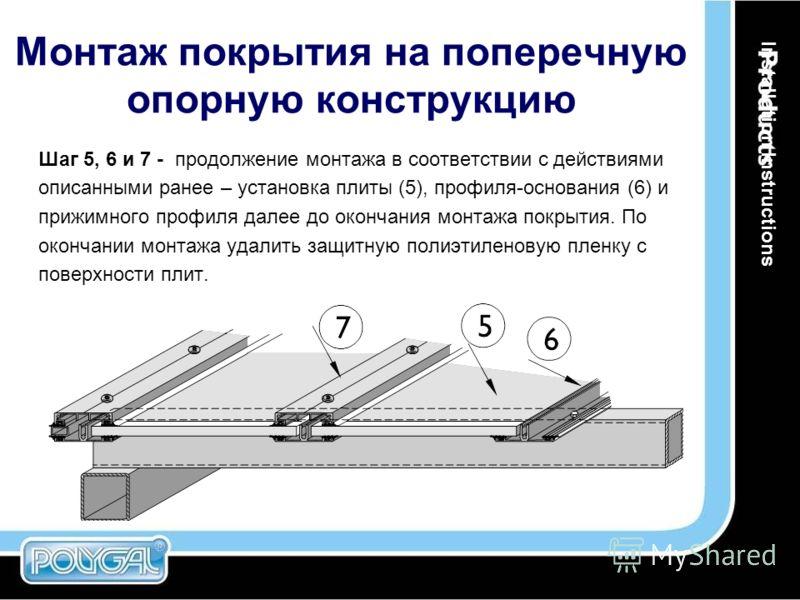 Монтаж покрытия на поперечную опорную конструкцию Шаг 5, 6 и 7 - продолжение монтажа в соответствии с действиями описанными ранее – установка плиты (5), профиля-основания (6) и прижимного профиля далее до окончания монтажа покрытия. По окончании монт