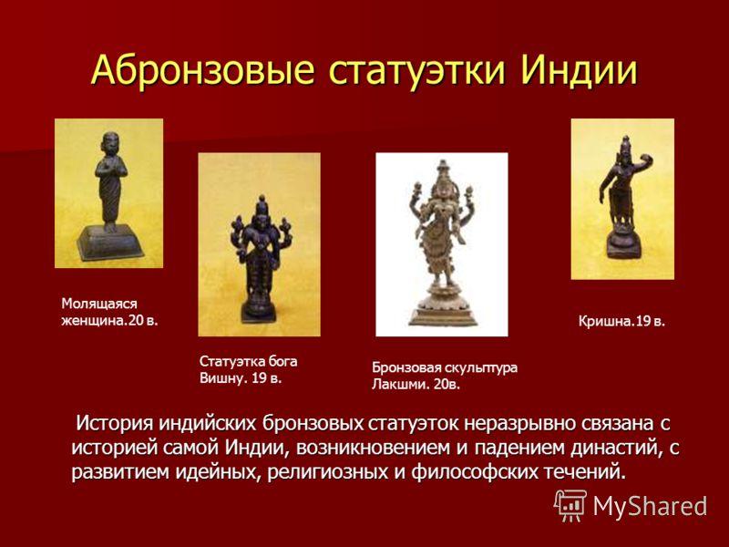Абронзовые статуэтки Индии История индийских бронзовых статуэток неразрывно связана с историей самой Индии, возникновением и падением династий, с развитием идейных, религиозных и философских течений. История индийских бронзовых статуэток неразрывно с
