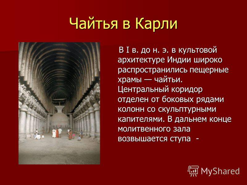 Чайтья в Карли В I в. до н. э. в культовой архитектуре Индии широко распространились пещерные храмы чайтьи. Центральный коридор отделен от боковых рядами колонн со скульптурными капителями. В дальнем конце молитвенного зала возвышается ступа - В I в.