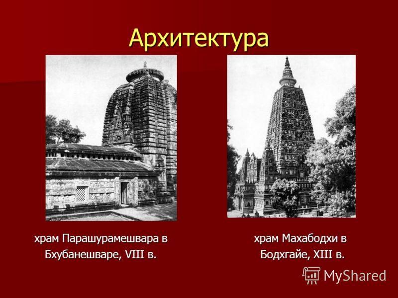Архитектура храм Парашурамешвара в храм Махабодхи в храм Парашурамешвара в храм Махабодхи в Бхубанешваре, VIII в. Бодхгайе, XIII в. Бхубанешваре, VIII в. Бодхгайе, XIII в.