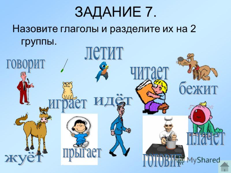 ЗАДАНИЕ 7. Назовите глаголы и разделите их на 2 группы.