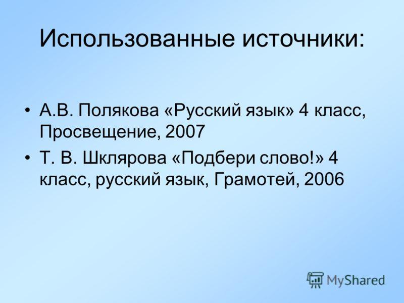 Использованные источники: А.В. Полякова «Русский язык» 4 класс, Просвещение, 2007 Т. В. Шклярова «Подбери слово!» 4 класс, русский язык, Грамотей, 2006