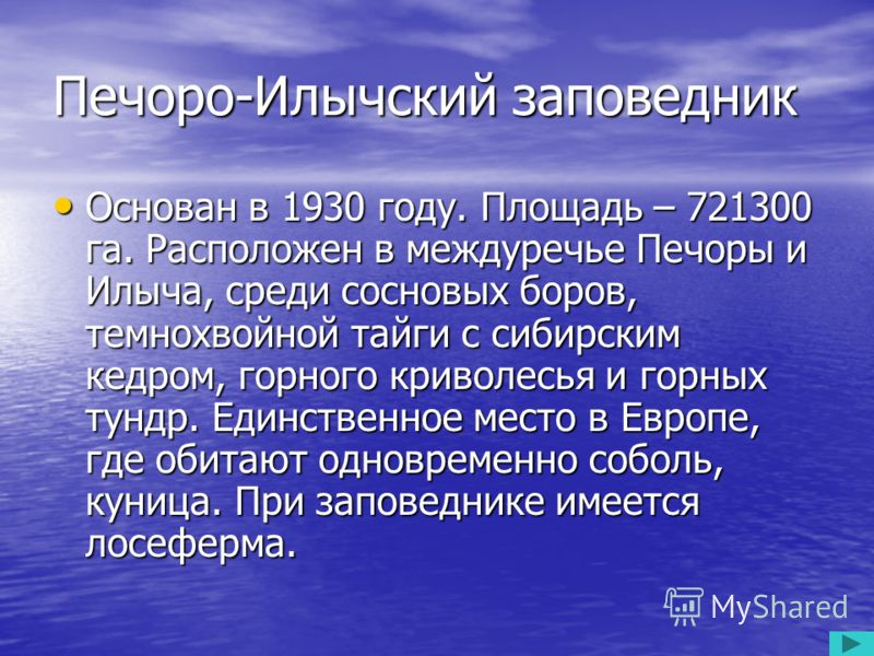 Печоро-Илычский заповедник Основан в 1930 году. Площадь – 721300 га. Расположен в междуречье Печоры и Илыча, среди сосновых боров, темнохвойной тайги с сибирским кедром, горного криволесья и горных тундр. Единственное место в Европе, где обитают одно
